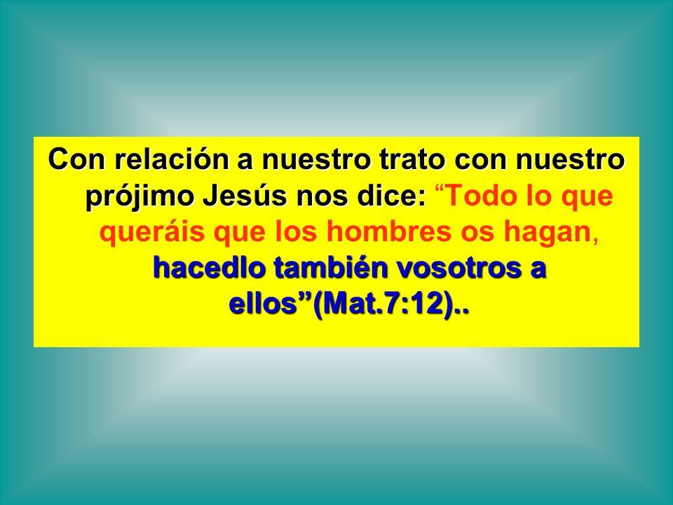 Con relación a nuestro trato con nuestro prójimo Jesús nos dice: hacedlo también vosotros a ellos(Mat.7:12).. Con relación a nuestro trato con nuestro