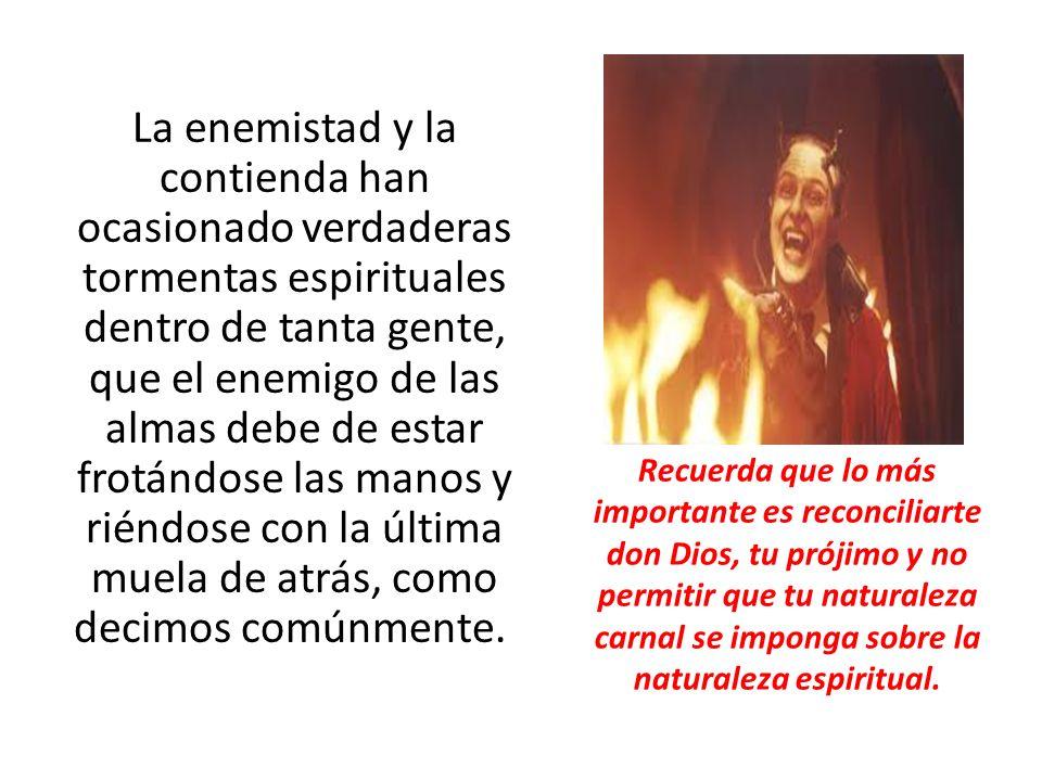 La enemistad y la contienda han ocasionado verdaderas tormentas espirituales dentro de tanta gente, que el enemigo de las almas debe de estar frotándo