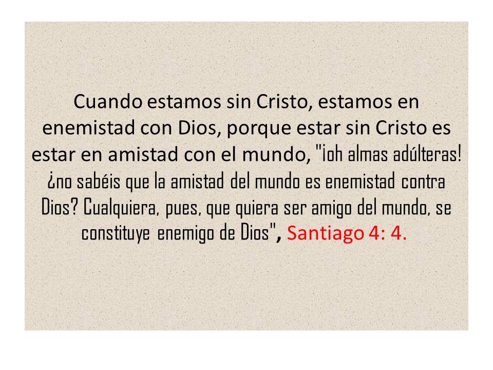 Cuando estamos sin Cristo, estamos en enemistad con Dios, porque estar sin Cristo es estar en amistad con el mundo, ¡oh almas adúlteras.