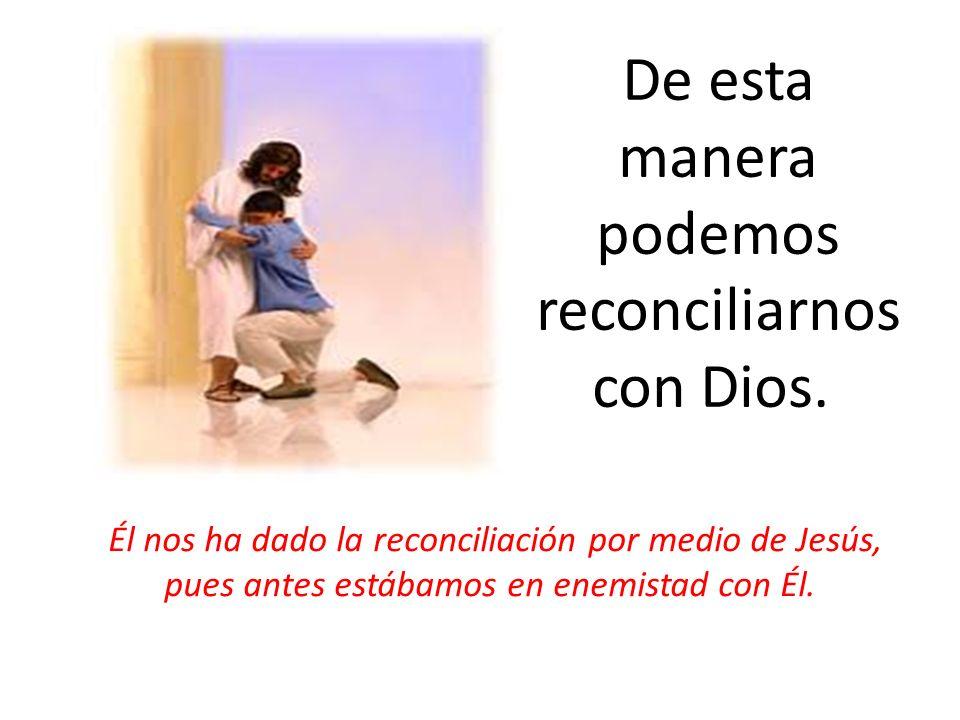 De esta manera podemos reconciliarnos con Dios. Él nos ha dado la reconciliación por medio de Jesús, pues antes estábamos en enemistad con Él.
