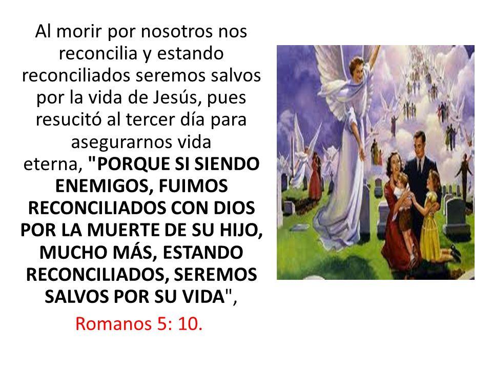 Al morir por nosotros nos reconcilia y estando reconciliados seremos salvos por la vida de Jesús, pues resucitó al tercer día para asegurarnos vida eterna, PORQUE SI SIENDO ENEMIGOS, FUIMOS RECONCILIADOS CON DIOS POR LA MUERTE DE SU HIJO, MUCHO MÁS, ESTANDO RECONCILIADOS, SEREMOS SALVOS POR SU VIDA , Romanos 5: 10.