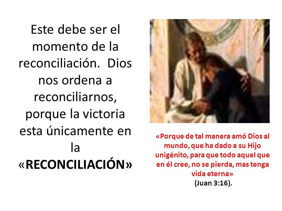 Este debe ser el momento de la reconciliación. Dios nos ordena a reconciliarnos, porque la victoria esta únicamente en la «RECONCILIACIÓN» «Porque de
