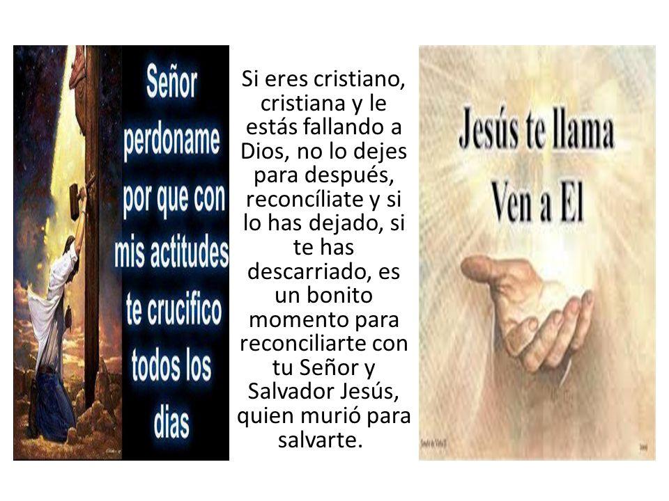 Si eres cristiano, cristiana y le estás fallando a Dios, no lo dejes para después, reconcíliate y si lo has dejado, si te has descarriado, es un bonit