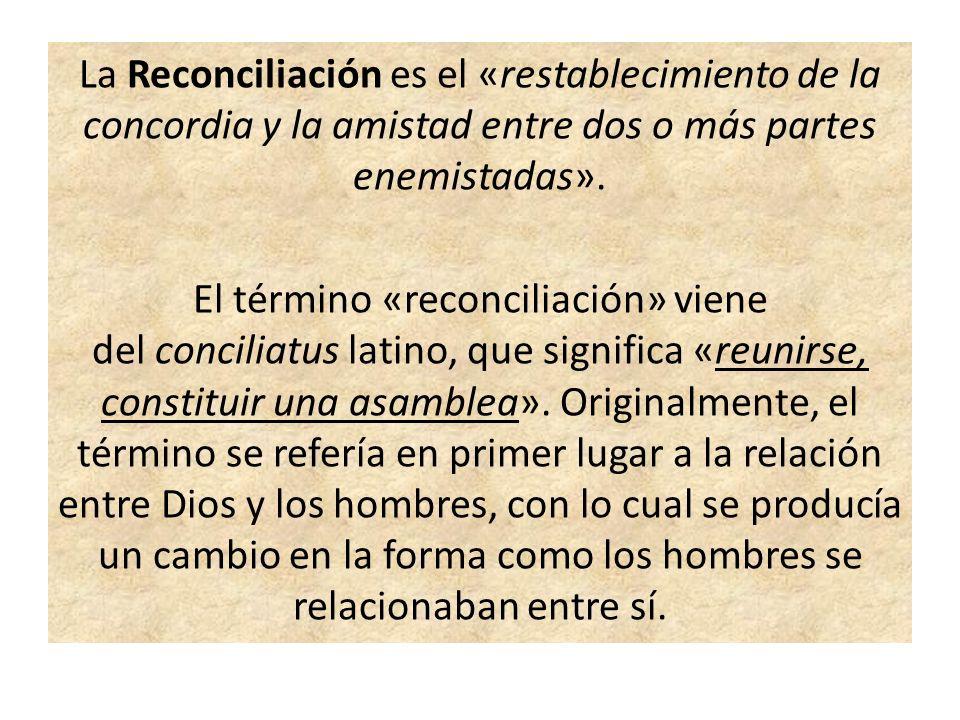 La Reconciliación es el «restablecimiento de la concordia y la amistad entre dos o más partes enemistadas». El término «reconciliación» viene del conc
