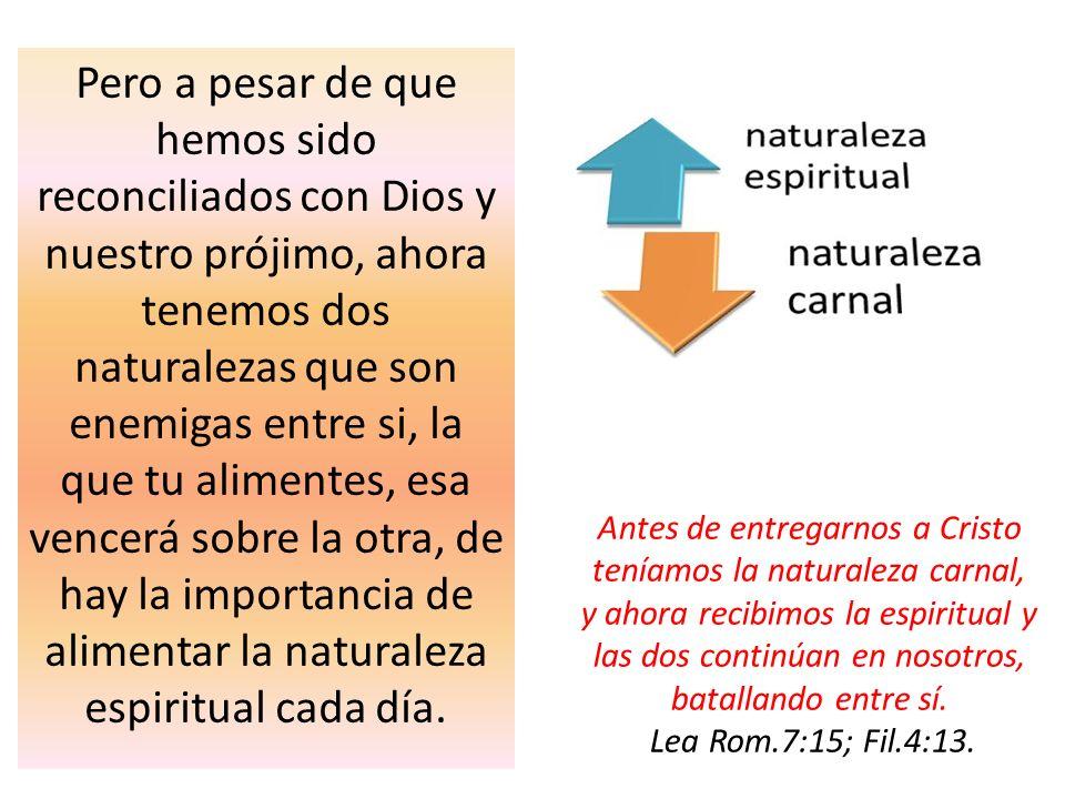 Pero a pesar de que hemos sido reconciliados con Dios y nuestro prójimo, ahora tenemos dos naturalezas que son enemigas entre si, la que tu alimentes,