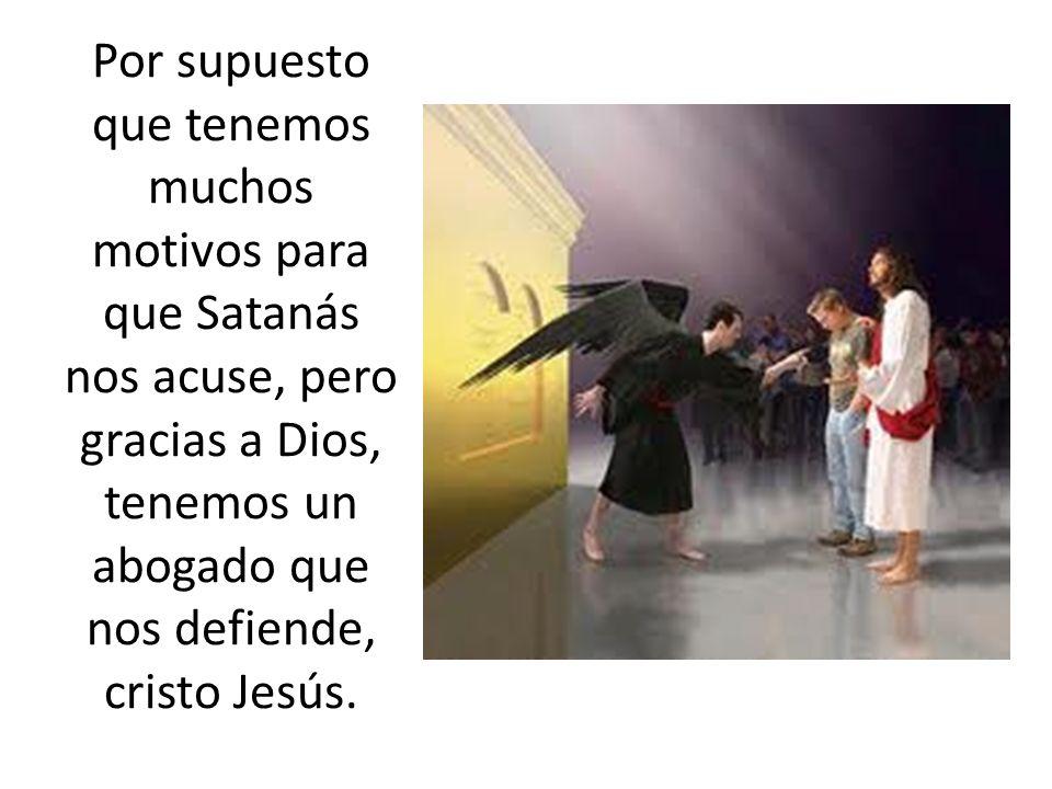 Por supuesto que tenemos muchos motivos para que Satanás nos acuse, pero gracias a Dios, tenemos un abogado que nos defiende, cristo Jesús.