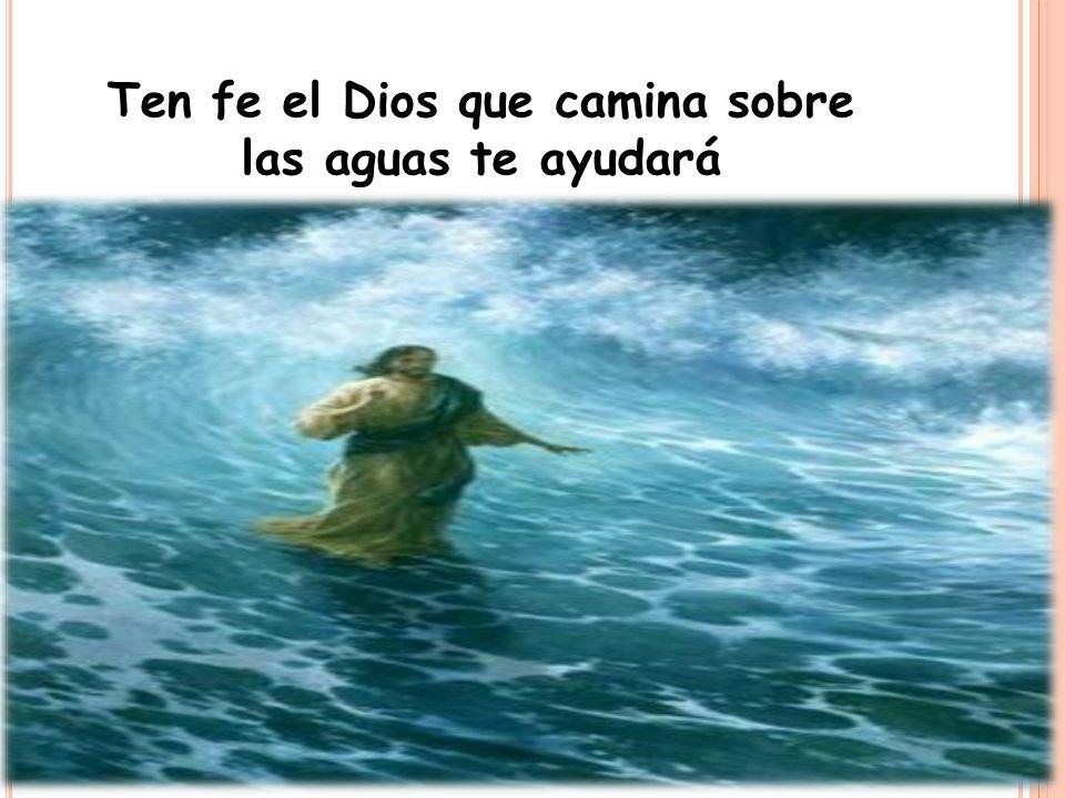 Ten fe el Dios que camina sobre las aguas te ayudará