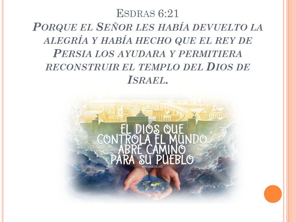 E SDRAS 6:21 P ORQUE EL S EÑOR LES HABÍA DEVUELTO LA ALEGRÍA Y HABÍA HECHO QUE EL REY DE P ERSIA LOS AYUDARA Y PERMITIERA RECONSTRUIR EL TEMPLO DEL D