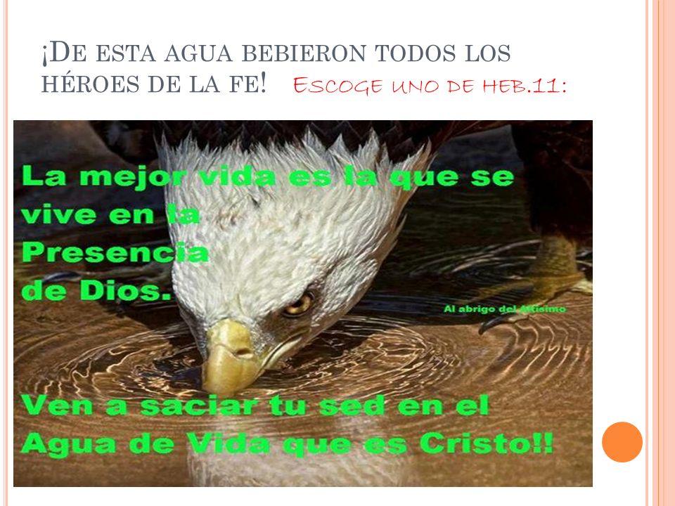 ¡D E ESTA AGUA BEBIERON TODOS LOS HÉROES DE LA FE ! E SCOGE UNO DE HEB.11: