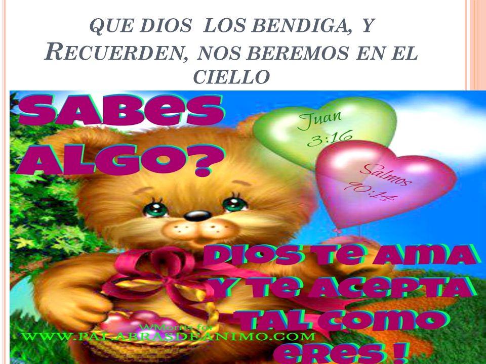 QUE DIOS LOS BENDIGA, Y R ECUERDEN, NOS BEREMOS EN EL CIELLO