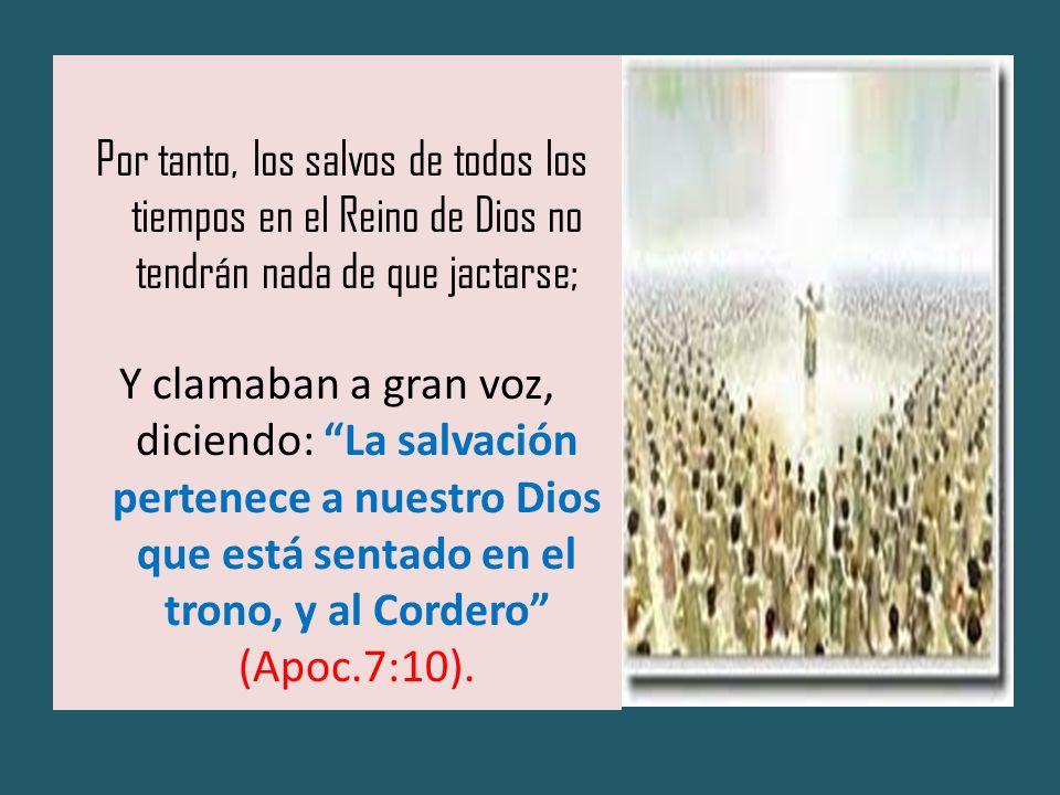 Por tanto, los salvos de todos los tiempos en el Reino de Dios no tendrán nada de que jactarse; Y clamaban a gran voz, diciendo: La salvación pertenec