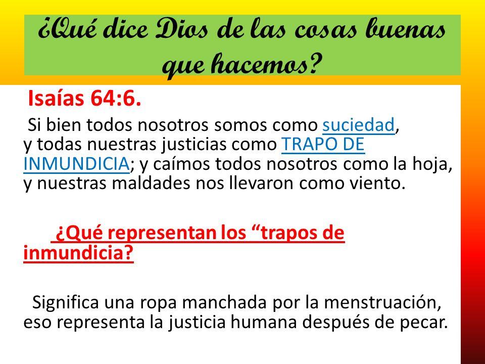 ¿Qué dice Dios de las cosas buenas que hacemos? Isaías 64:6. Si bien todos nosotros somos como suciedad, y todas nuestras justicias como TRAPO DE INMU