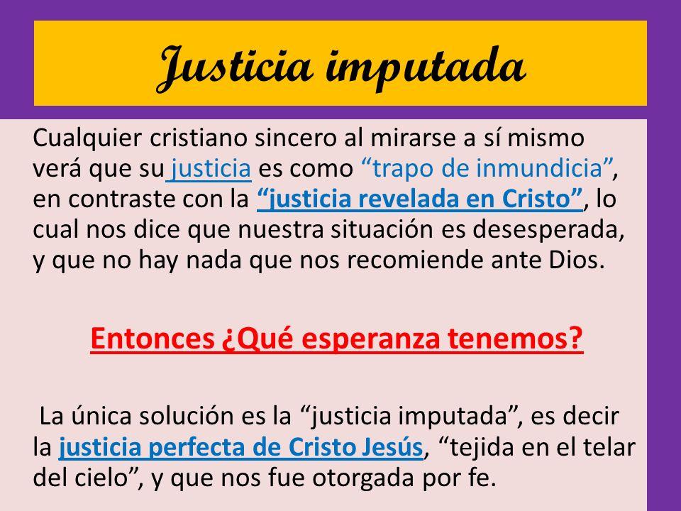 Justicia imputada Cualquier cristiano sincero al mirarse a sí mismo verá que su justicia es como trapo de inmundicia, en contraste con la justicia rev