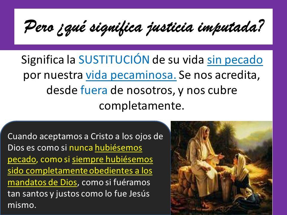 Pero ¿qué significa justicia imputada? Significa la SUSTITUCIÓN de su vida sin pecado por nuestra vida pecaminosa. Se nos acredita, desde fuera de nos