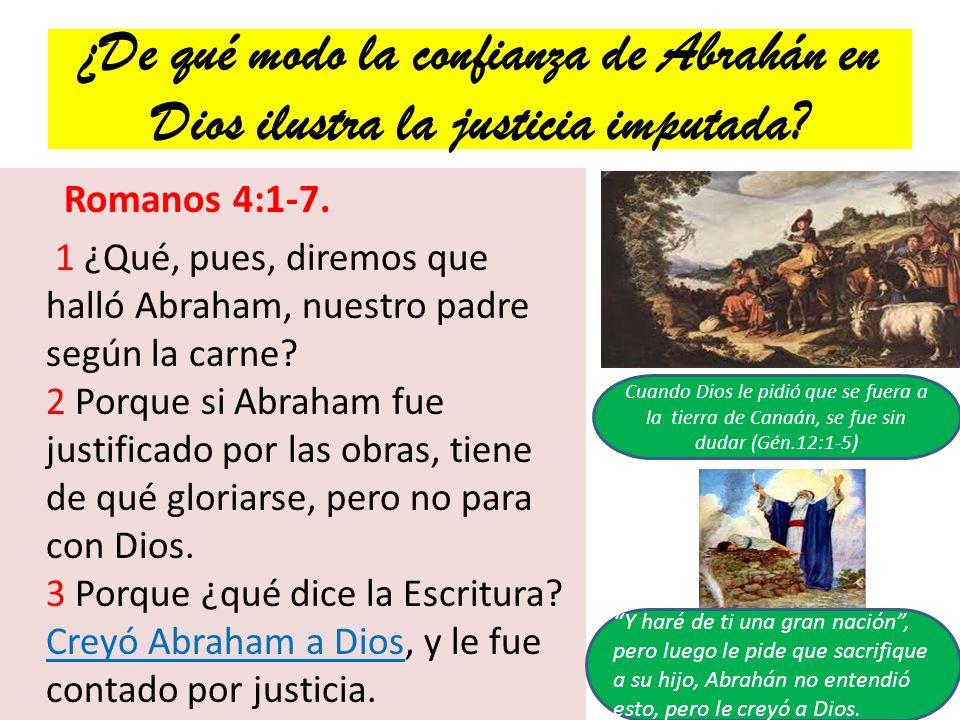 ¿De qué modo la confianza de Abrahán en Dios ilustra la justicia imputada? Romanos 4:1-7. 1 ¿Qué, pues, diremos que halló Abraham, nuestro padre según