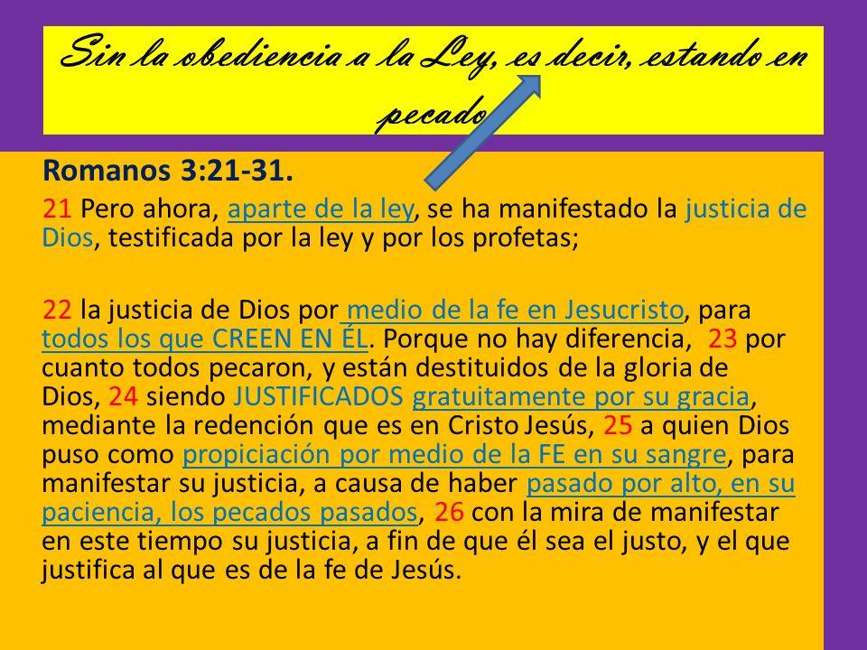 Sin la obediencia a la Ley, es decir, estando en pecado Romanos 3:21-31. 21 Pero ahora, aparte de la ley, se ha manifestado la justicia de Dios, testi