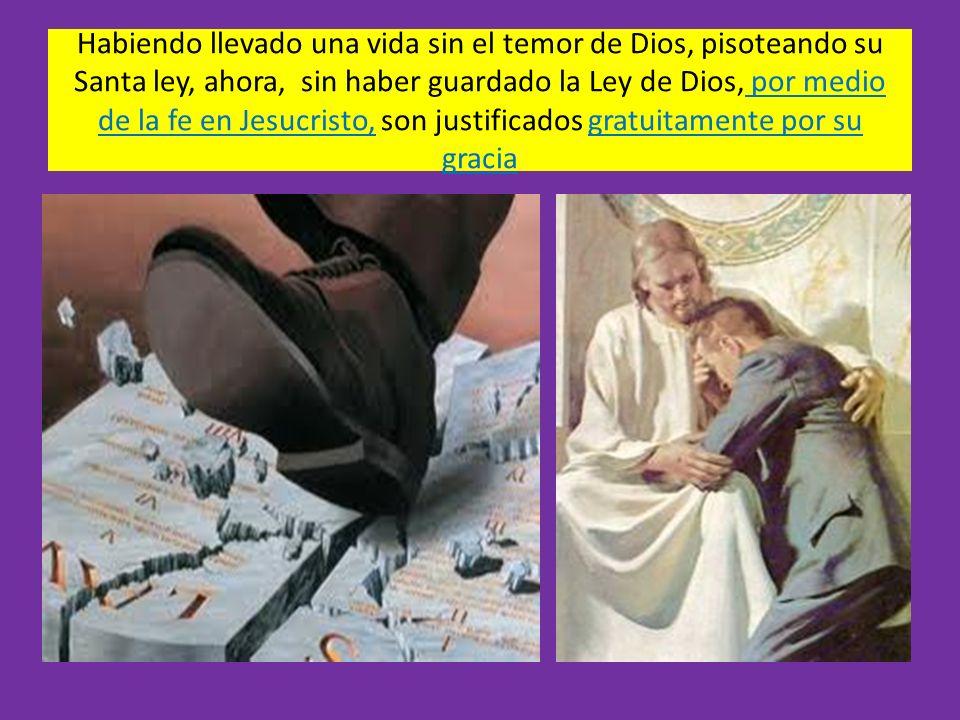 Habiendo llevado una vida sin el temor de Dios, pisoteando su Santa ley, ahora, sin haber guardado la Ley de Dios, por medio de la fe en Jesucristo, s