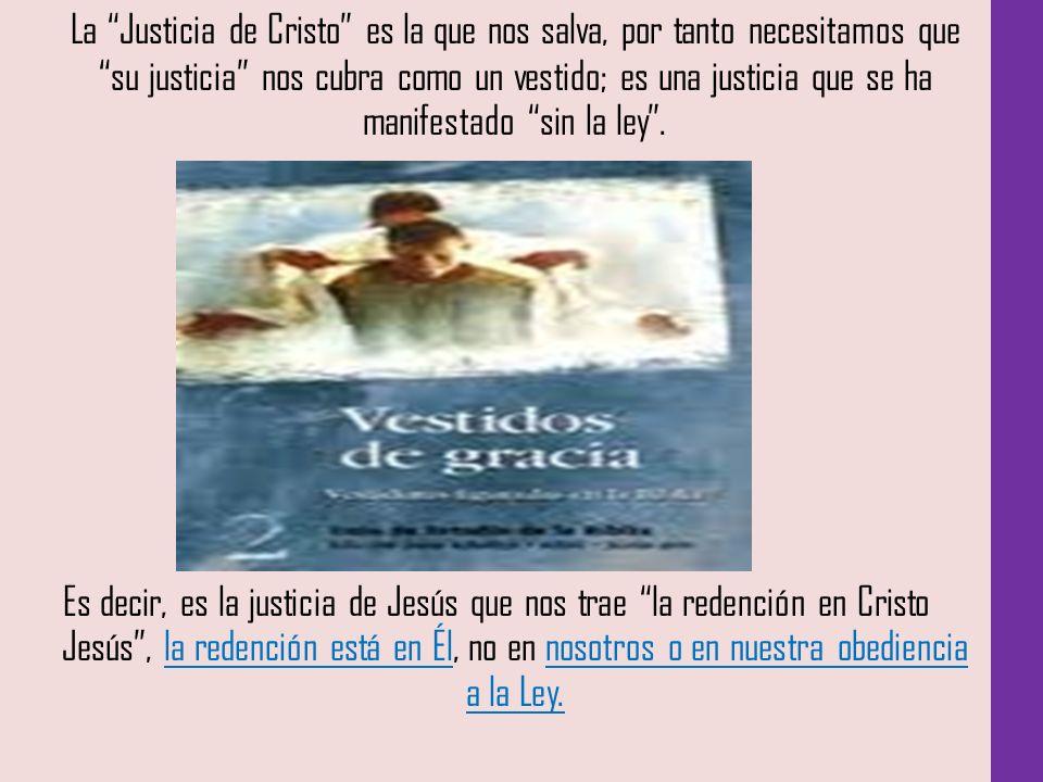 La Justicia de Cristo es la que nos salva, por tanto necesitamos que su justicia nos cubra como un vestido; es una justicia que se ha manifestado sin