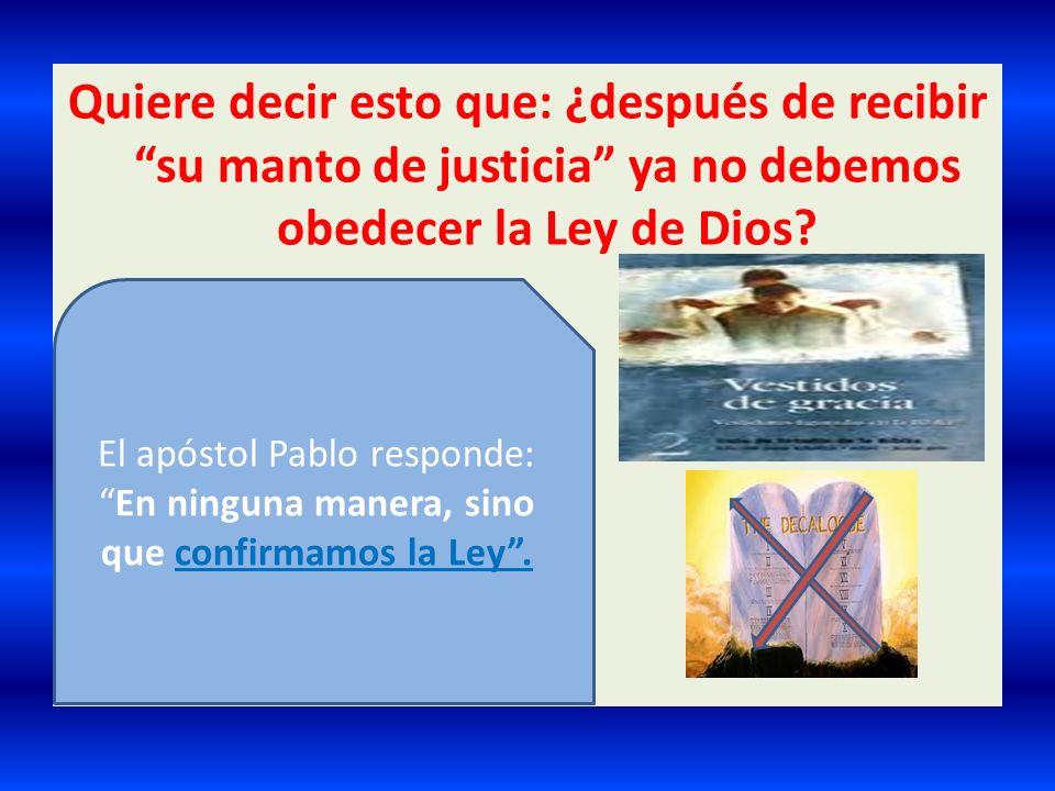 Quiere decir esto que: ¿después de recibir su manto de justicia ya no debemos obedecer la Ley de Dios? El apóstol Pablo responde:En ninguna manera, si