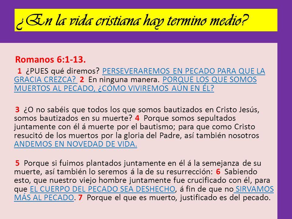 ¿En la vida cristiana hay termino medio? Romanos 6:1-13. 1 ¿PUES qué diremos? PERSEVERAREMOS EN PECADO PARA QUE LA GRACIA CREZCA? 2 En ninguna manera.