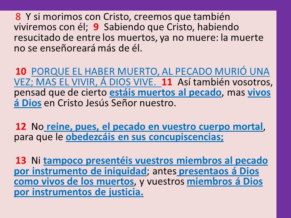 8 Y si morimos con Cristo, creemos que también viviremos con él; 9 Sabiendo que Cristo, habiendo resucitado de entre los muertos, ya no muere: la muer