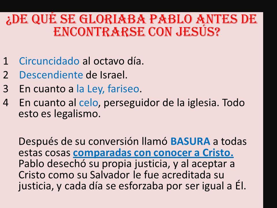 ¿De qué se gloriaba Pablo antes de encontrarse con Jesús? 1 Circuncidado al octavo día. 2 Descendiente de Israel. 3 En cuanto a la Ley, fariseo. 4 En