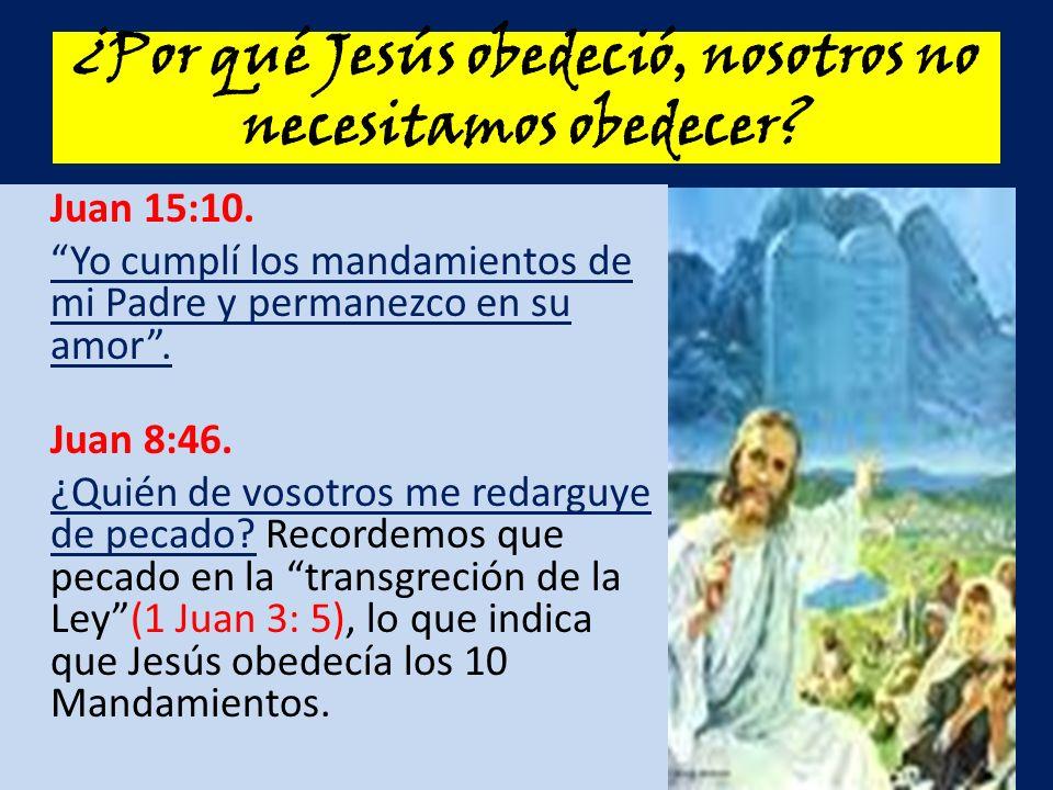¿Por qué Jesús obedeció, nosotros no necesitamos obedecer? Juan 15:10. Yo cumplí los mandamientos de mi Padre y permanezco en su amor. Juan 8:46. ¿Qui