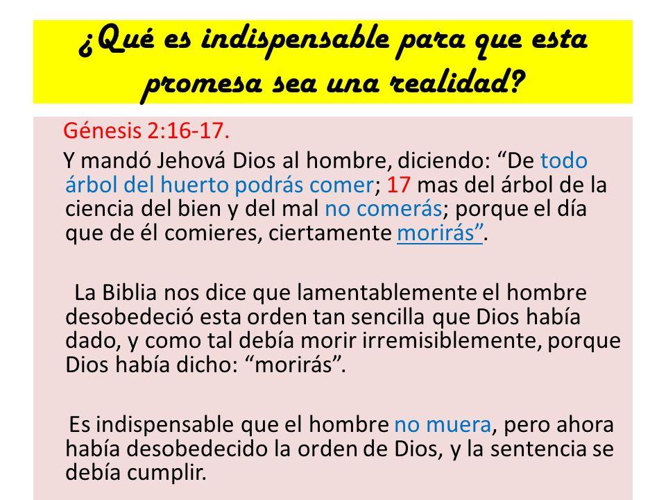 ¿Qué es indispensable para que esta promesa sea una realidad? Génesis 2:16-17. Y mandó Jehová Dios al hombre, diciendo: De todo árbol del huerto podrá