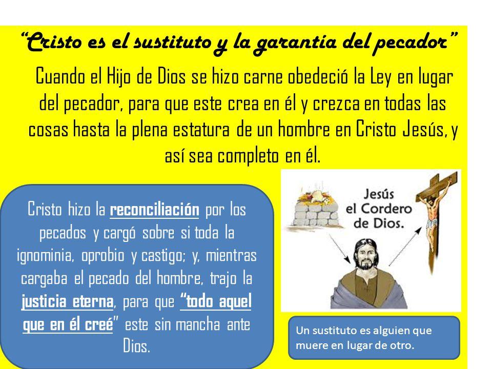 Cristo es el sustituto y la garantía del pecador Cuando el Hijo de Dios se hizo carne obedeció la Ley en lugar del pecador, para que este crea en él y
