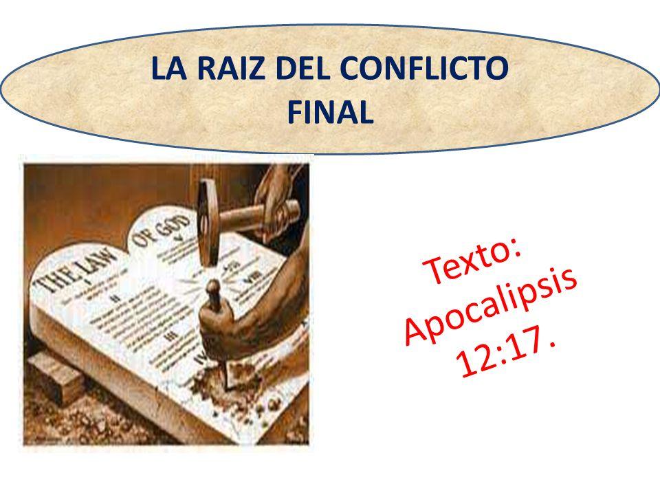 Texto: Apocalipsis 12:17. LA RAIZ DEL CONFLICTO FINAL