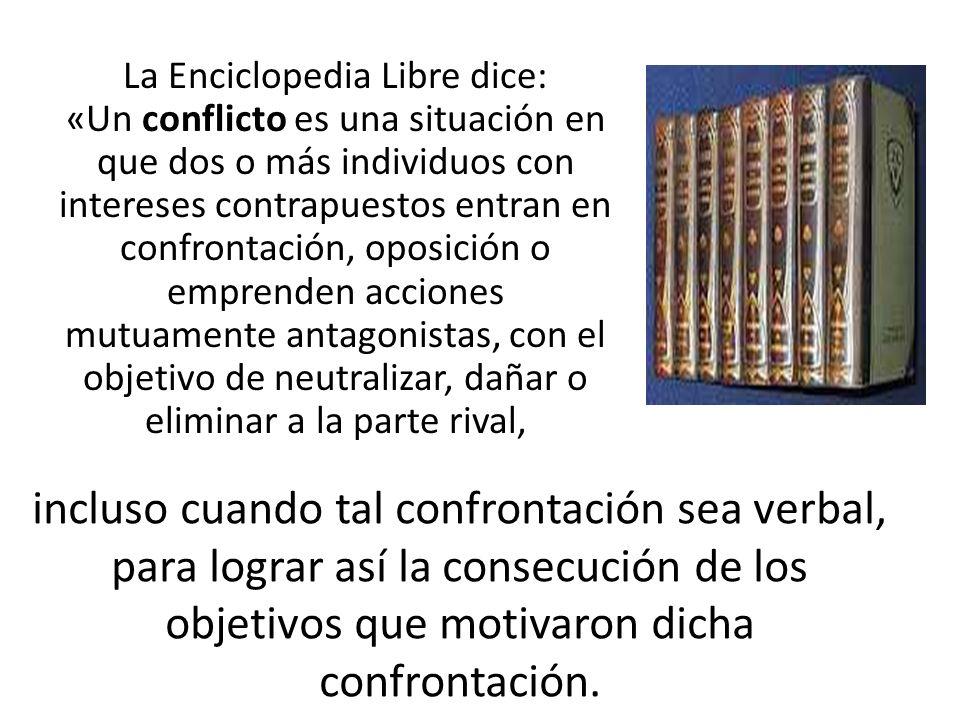La Enciclopedia Libre dice: «Un conflicto es una situación en que dos o más individuos con intereses contrapuestos entran en confrontación, oposición