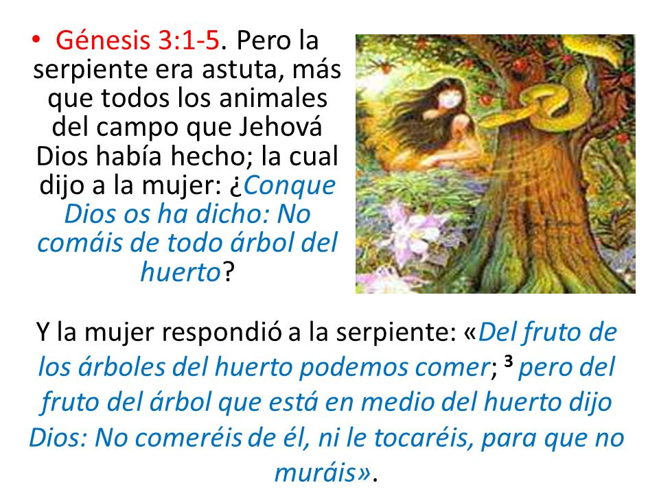 Génesis 3:1-5. Pero la serpiente era astuta, más que todos los animales del campo que Jehová Dios había hecho; la cual dijo a la mujer: ¿Conque Dios o