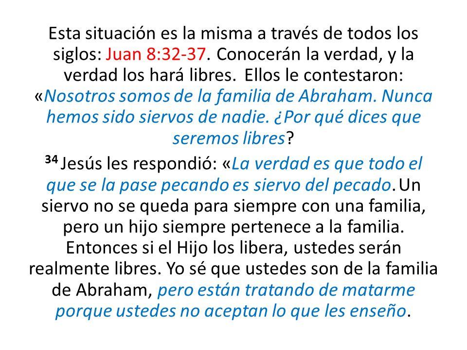 Esta situación es la misma a través de todos los siglos: Juan 8:32-37. Conocerán la verdad, y la verdad los hará libres. Ellos le contestaron: «Nosotr