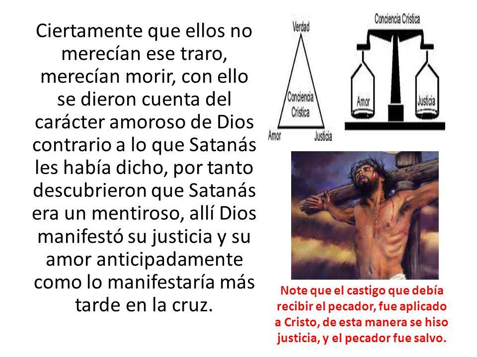 Ciertamente que ellos no merecían ese traro, merecían morir, con ello se dieron cuenta del carácter amoroso de Dios contrario a lo que Satanás les hab