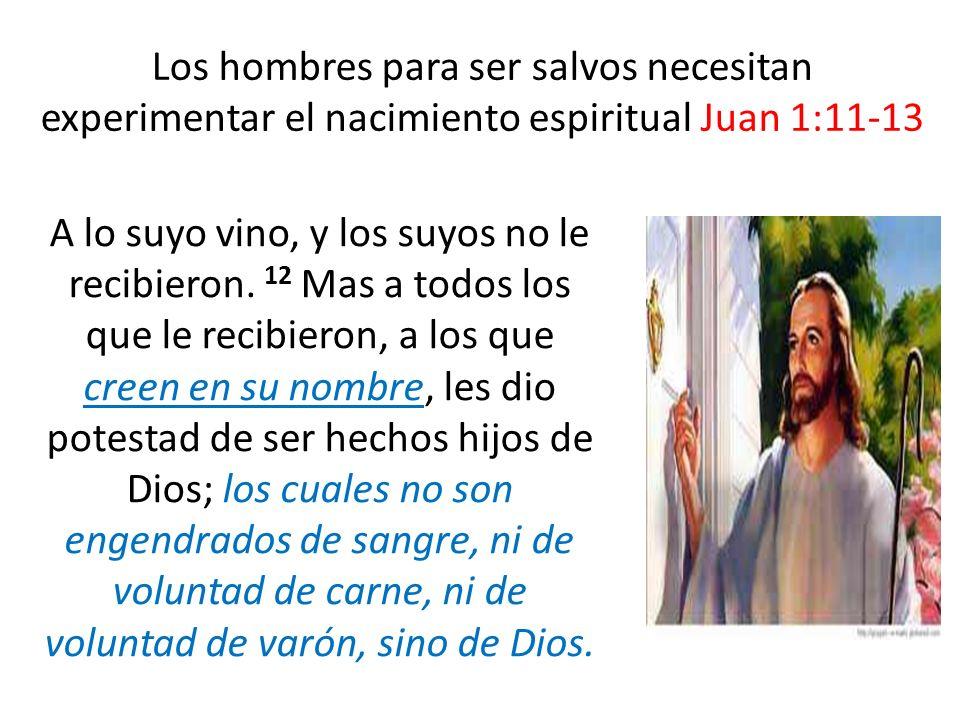 Los hombres para ser salvos necesitan experimentar el nacimiento espiritual Juan 1:11-13 A lo suyo vino, y los suyos no le recibieron. 12 Mas a todos