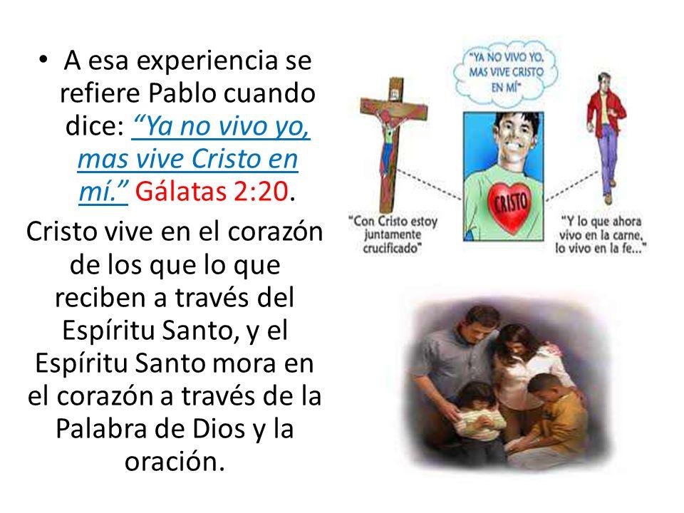 A esa experiencia se refiere Pablo cuando dice: Ya no vivo yo, mas vive Cristo en mí. Gálatas 2:20. Cristo vive en el corazón de los que lo que recibe