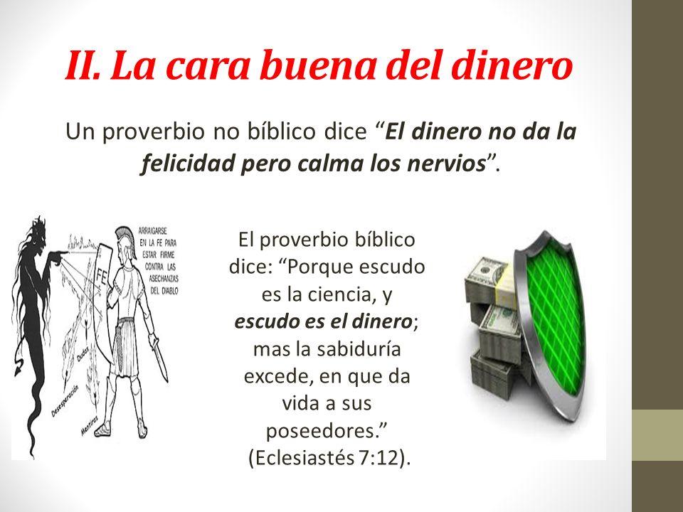 II. La cara buena del dinero Un proverbio no bíblico dice El dinero no da la felicidad pero calma los nervios. El proverbio bíblico dice: Porque escud