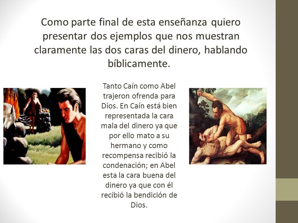 Como parte final de esta enseñanza quiero presentar dos ejemplos que nos muestran claramente las dos caras del dinero, hablando bíblicamente. Tanto Ca