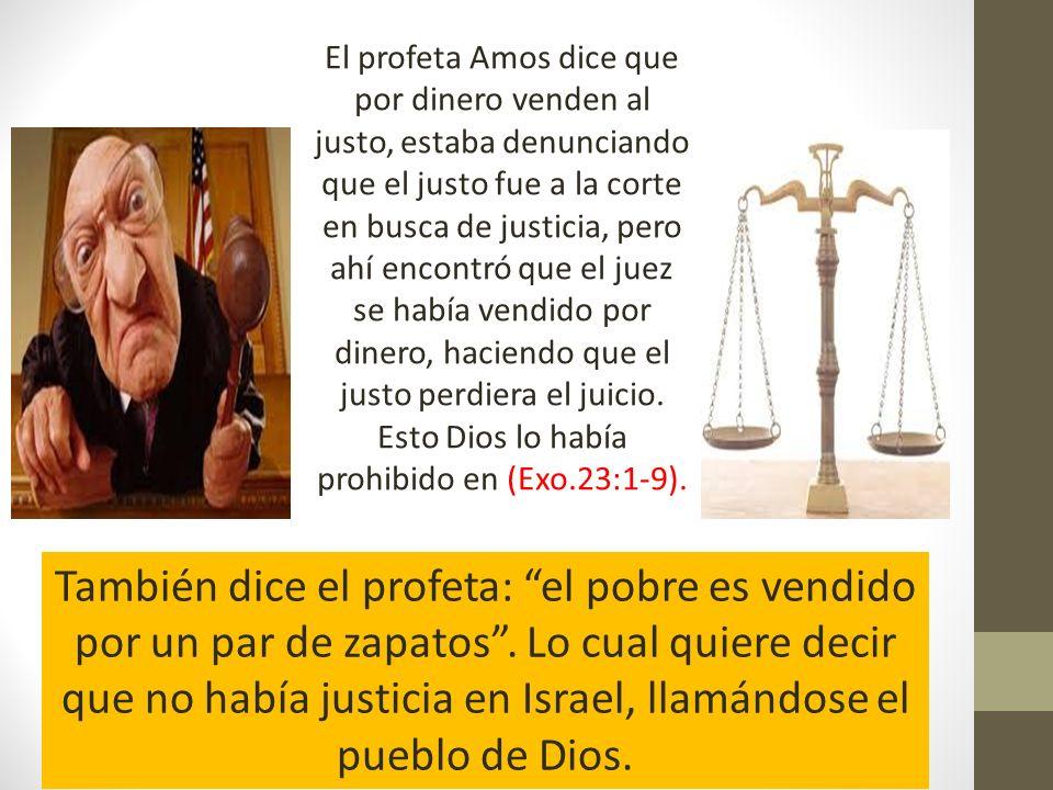 El profeta Amos dice que por dinero venden al justo, estaba denunciando que el justo fue a la corte en busca de justicia, pero ahí encontró que el jue