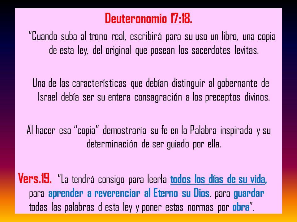 Deuteronomio 17:18. Cuando suba al trono real, escribirá para su uso un libro, una copia de esta ley, del original que posean los sacerdotes levitas.