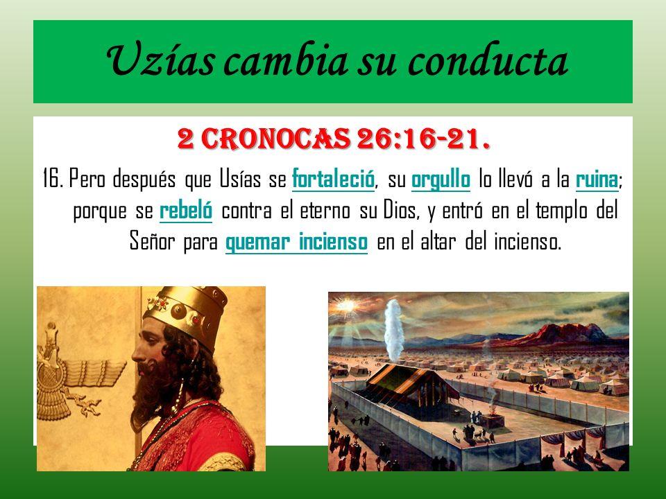 Uzías cambia su conducta 2 CRONOCAS 26:16-21. 16. Pero después que Usías se fortaleció, su orgullo lo llevó a la ruina ; porque se rebeló contra el et