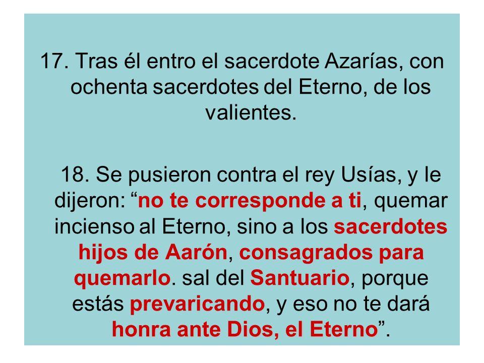 17. Tras él entro el sacerdote Azarías, con ochenta sacerdotes del Eterno, de los valientes. honra ante Dios, el Eterno 18. Se pusieron contra el rey