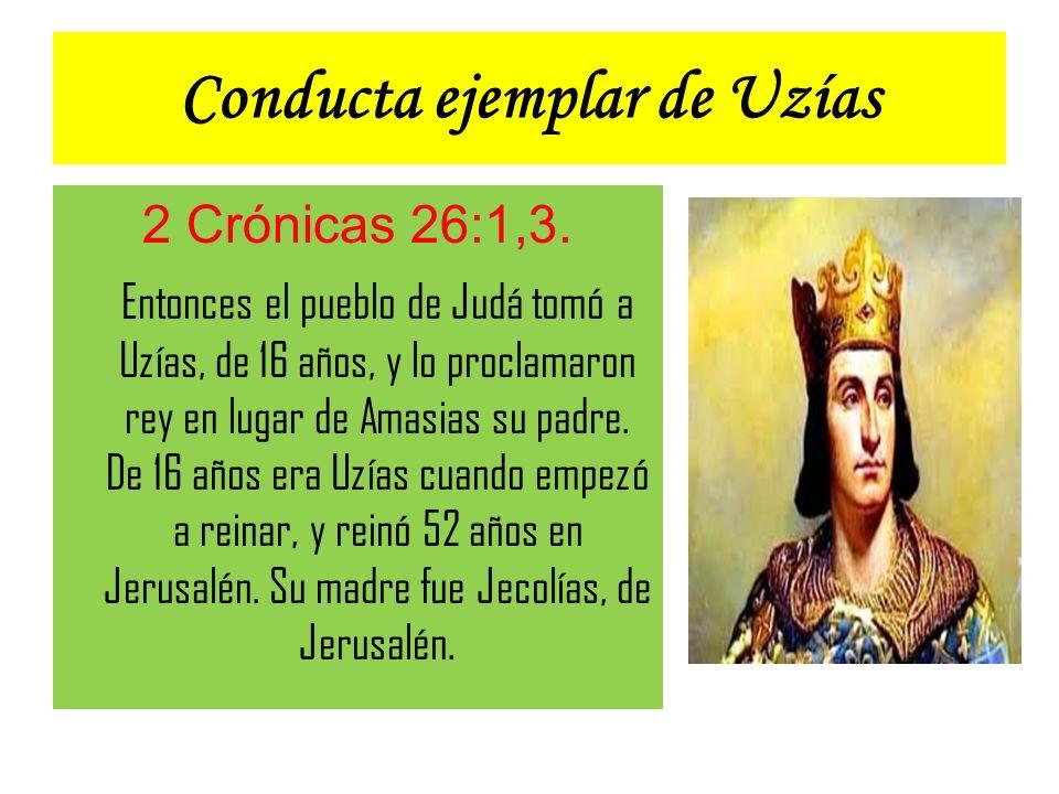 Conducta ejemplar de Uzías 2 Crónicas 26:1,3. Entonces el pueblo de Judá tomó a Uzías, de 16 años, y lo proclamaron rey en lugar de Amasias su padre.