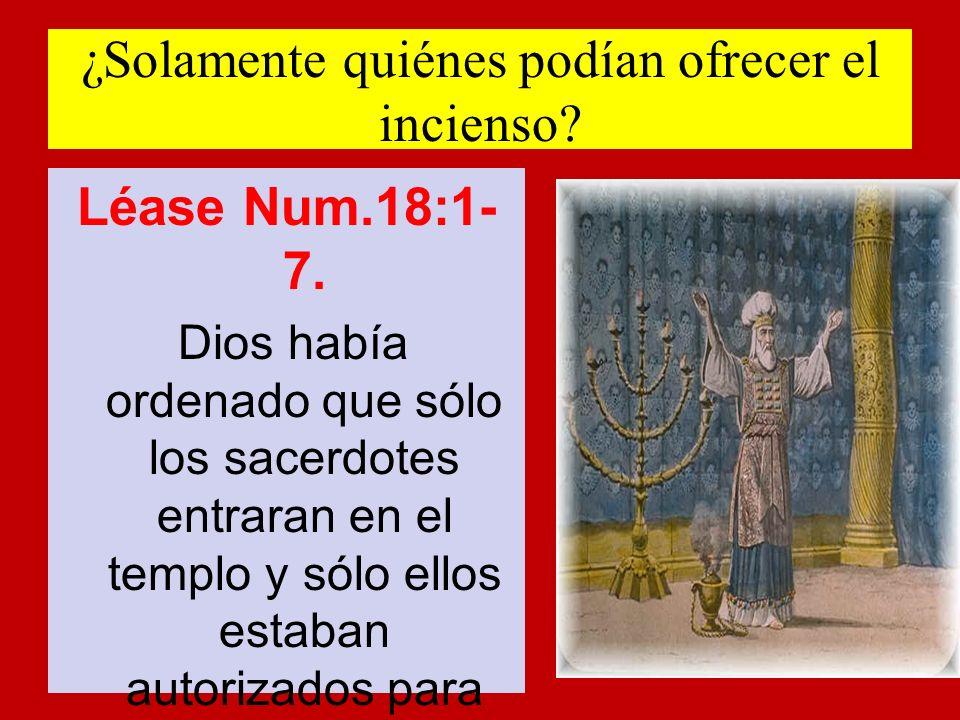 ¿Solamente quiénes podían ofrecer el incienso? Léase Num.18:1- 7. Dios había ordenado que sólo los sacerdotes entraran en el templo y sólo ellos estab