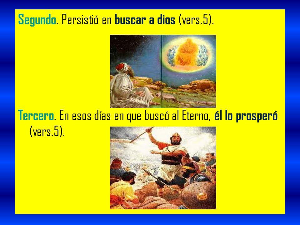 Segundo. Persistió en buscar a dios (vers.5). Tercero. En esos días en que buscó al Eterno, él lo prosperó (vers.5).