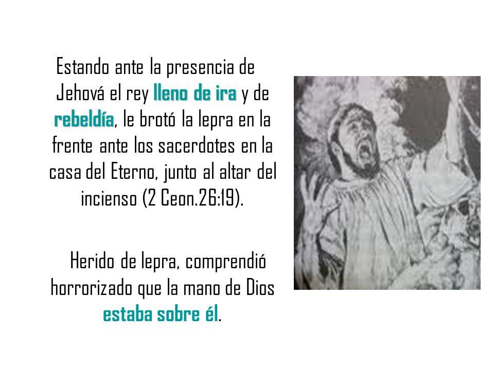 lleno de ira rebeldía Estando ante la presencia de Jehová el rey lleno de ira y de rebeldía, le brotó la lepra en la frente ante los sacerdotes en la