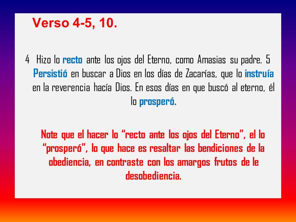 Verso 4-5, 10. 4 Hizo lo recto ante los ojos del Eterno, como Amasias su padre. 5 Persistió en buscar a Dios en los días de Zacarías, que lo instruía