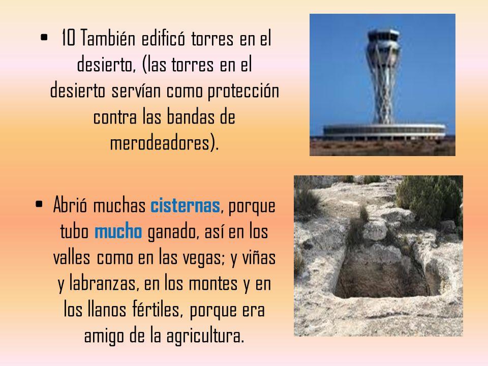 10 También edificó torres en el desierto, (las torres en el desierto servían como protección contra las bandas de merodeadores). Abrió muchas cisterna