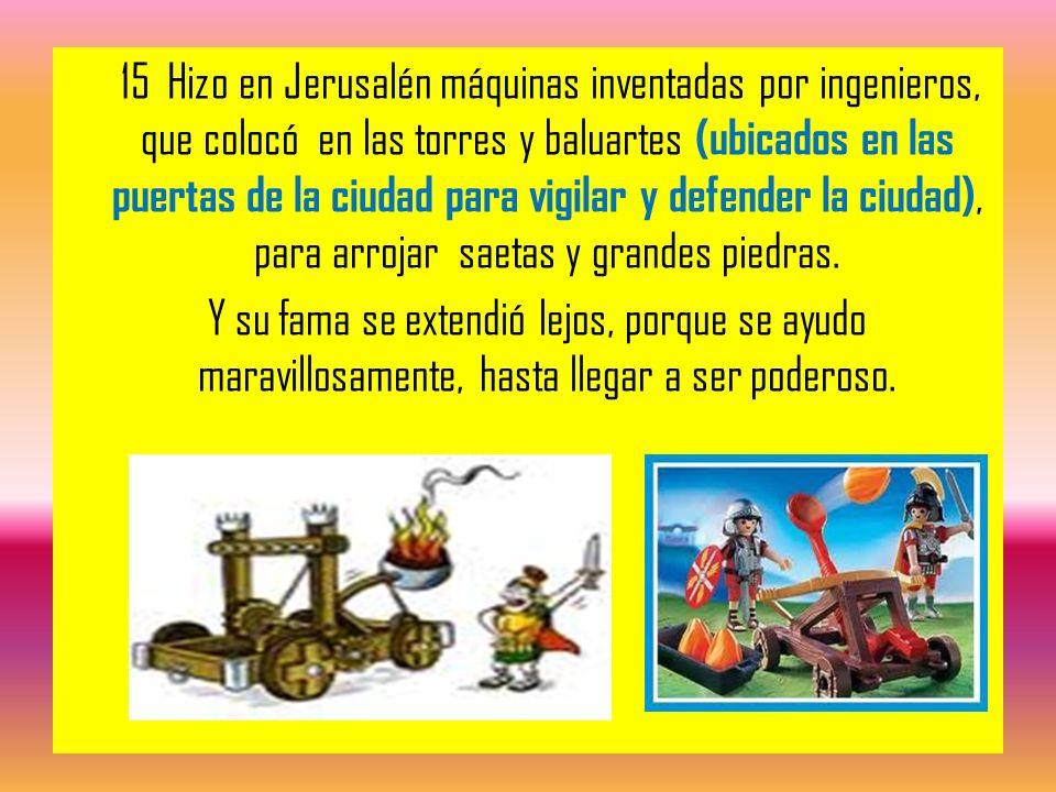 15 Hizo en Jerusalén máquinas inventadas por ingenieros, que colocó en las torres y baluartes (ubicados en las puertas de la ciudad para vigilar y def
