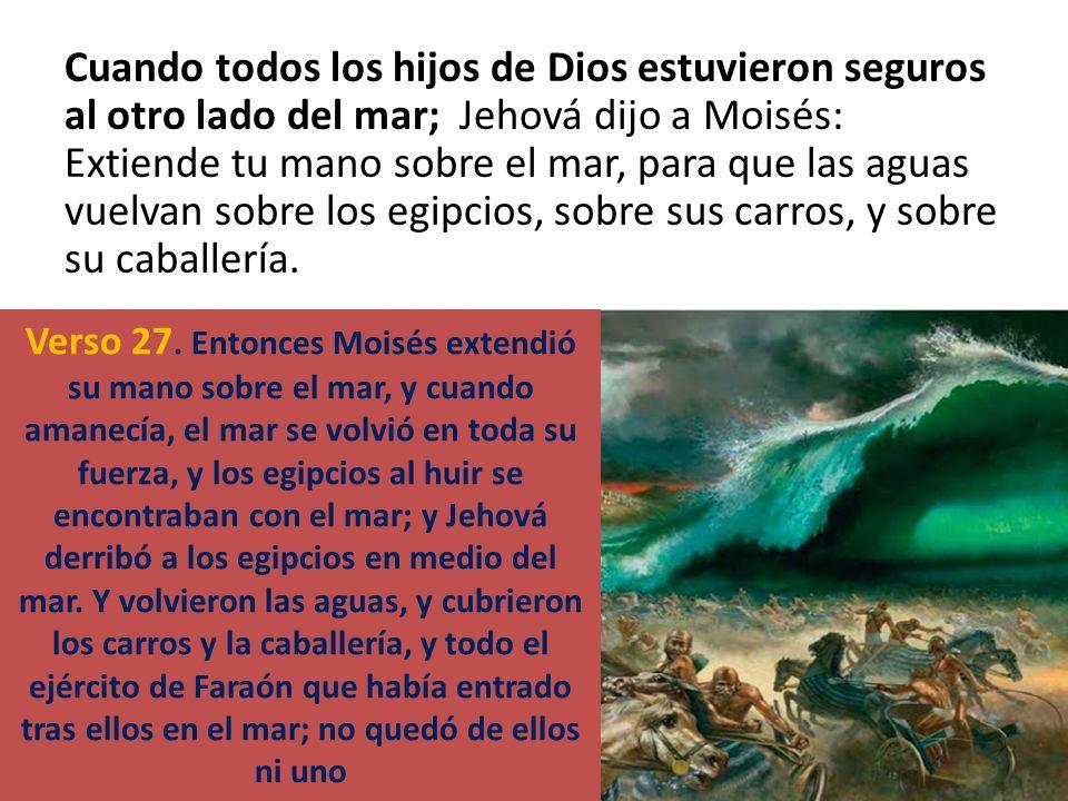 Cuando todos los hijos de Dios estuvieron seguros al otro lado del mar; Jehová dijo a Moisés: Extiende tu mano sobre el mar, para que las aguas vuelva